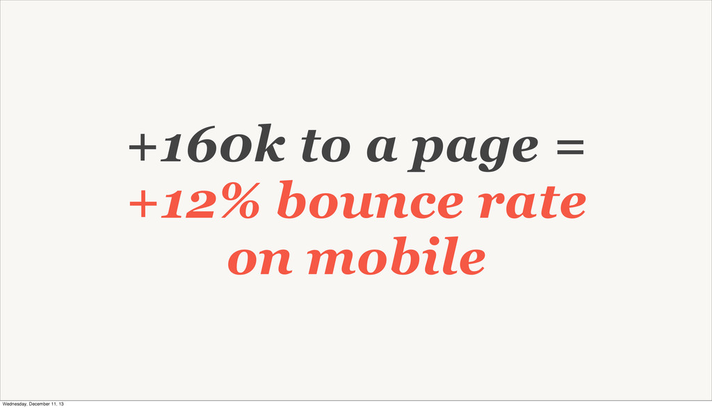 +160k to a page = +12% bounce rate on mobile We...
