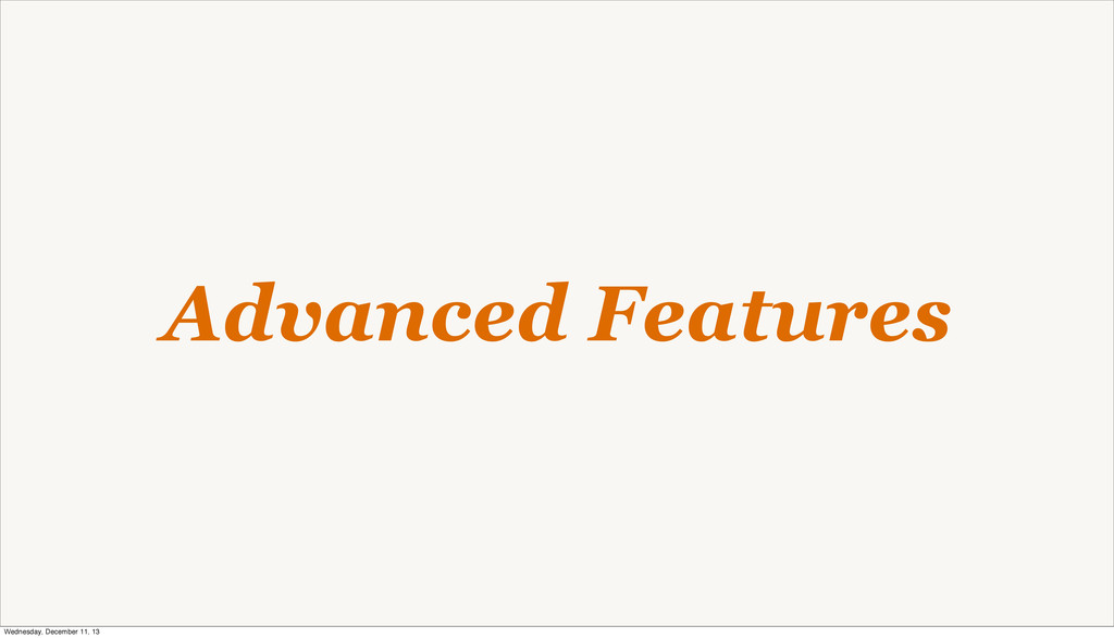Advanced Features Wednesday, December 11, 13