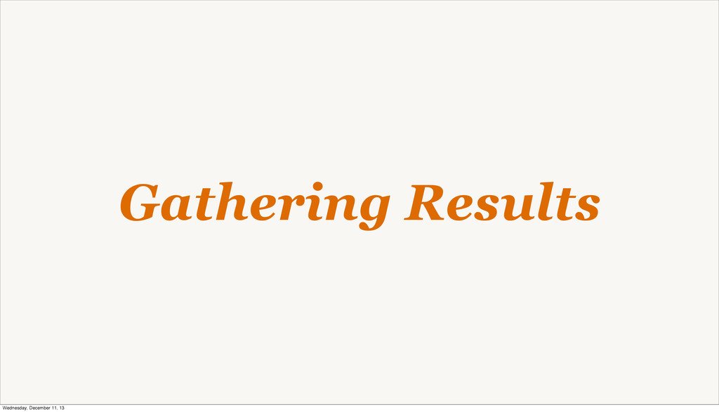 Gathering Results Wednesday, December 11, 13