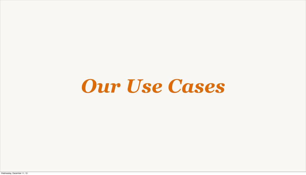 Our Use Cases Wednesday, December 11, 13