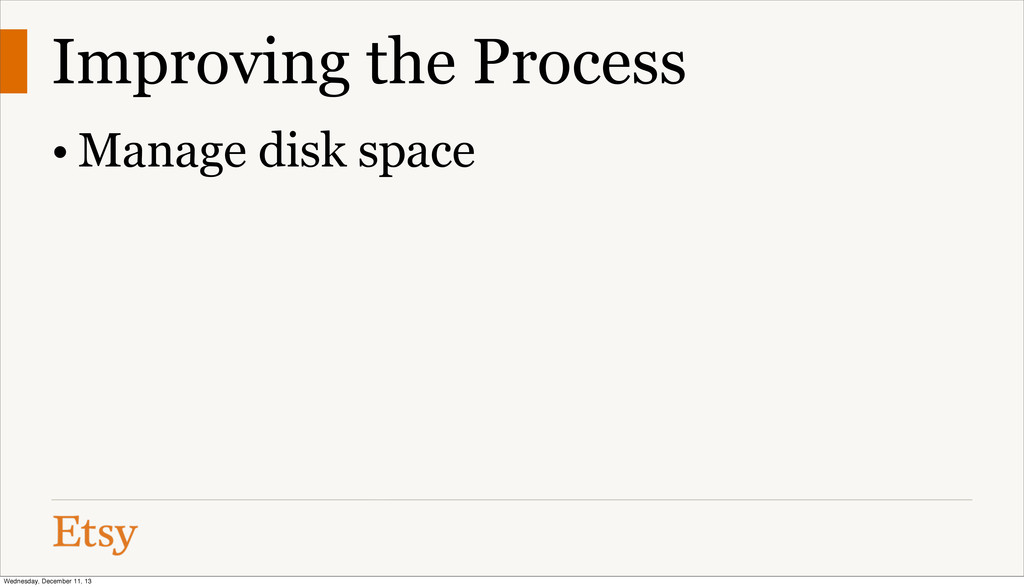 Improving the Process • Manage disk space Wedne...