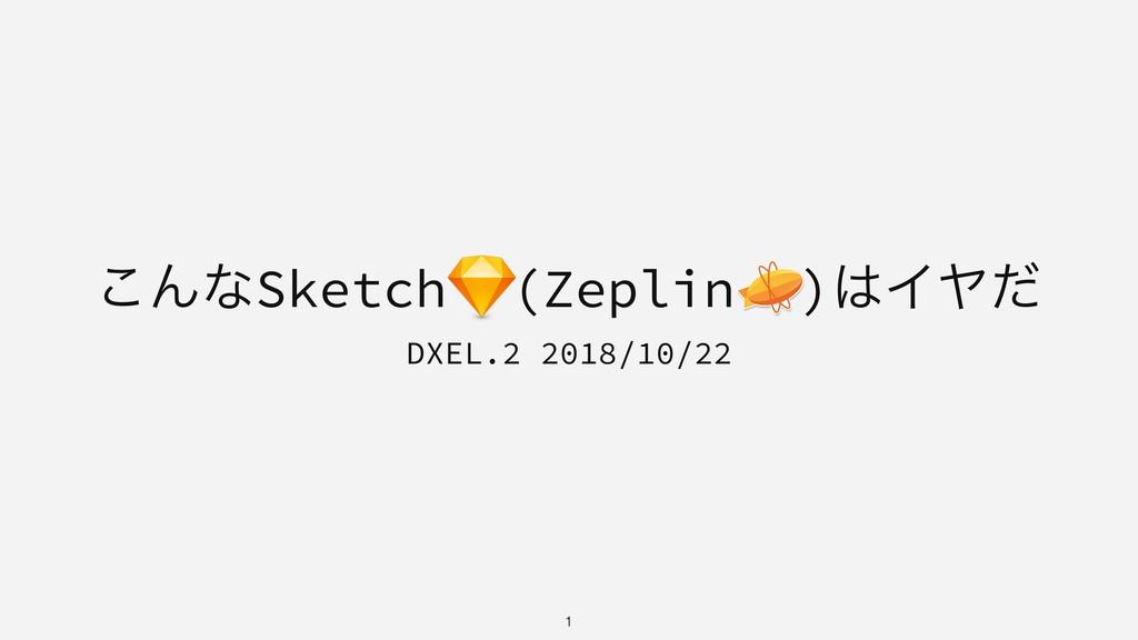 ͜ΜͳSketch (Zeplin )ΠϠͩ DXEL.2 2018/10/22 !1