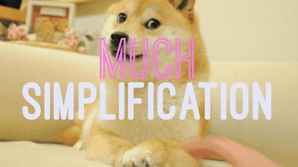 MUCH SIMPLIFICATION 30