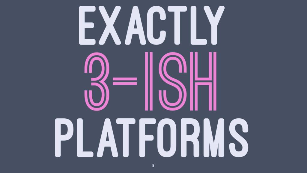 EXACTLY 3-ISH PLATFORMS 8