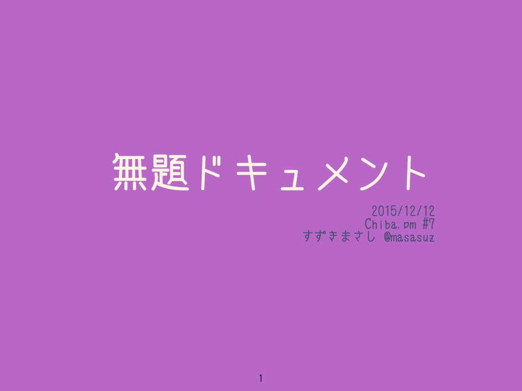 無題ドキュメント 2015/12/12 Chiba.pm #7 すずきまさし @masasuz...