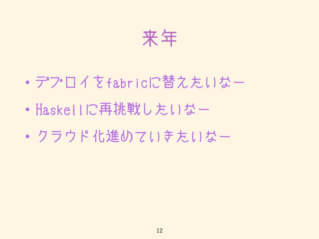 来年 • デプロイをfabricに替えたいなー • Haskellに再挑戦したいなー • クラ...