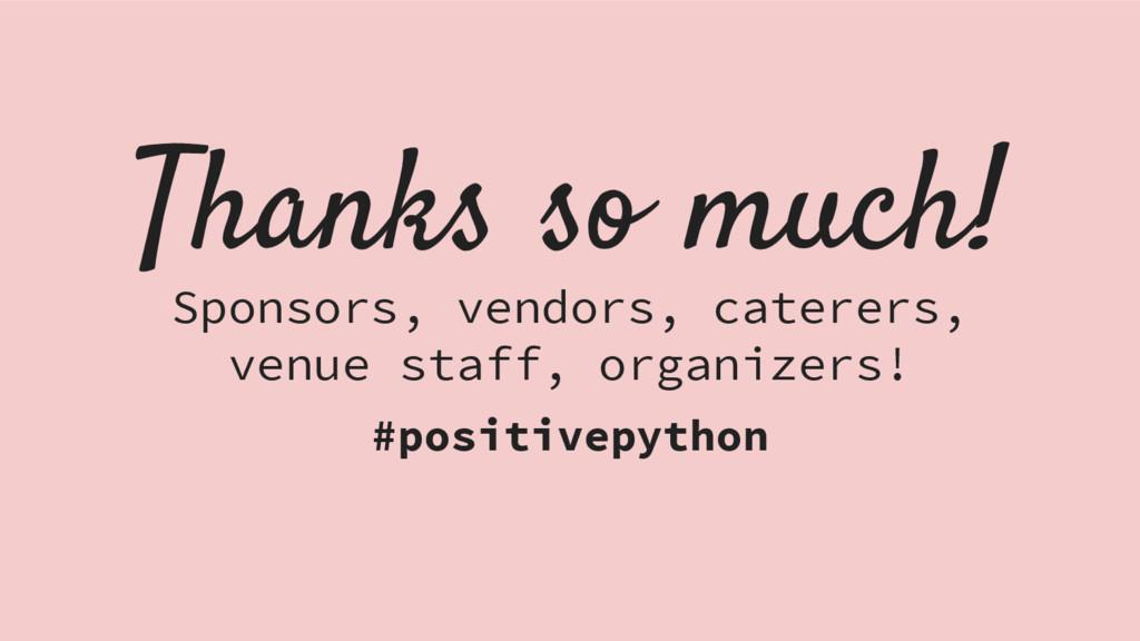 Thanks so much! Sponsors, vendors, caterers, ve...