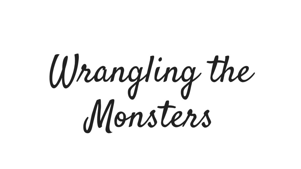 Wrangling the Monsters