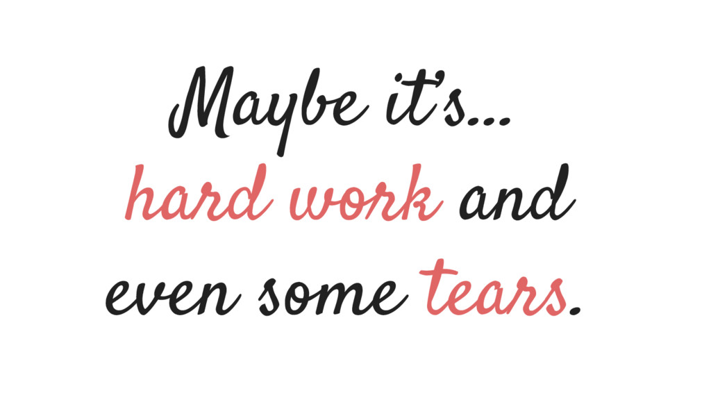 Maybe it's… hard work and even some tears.