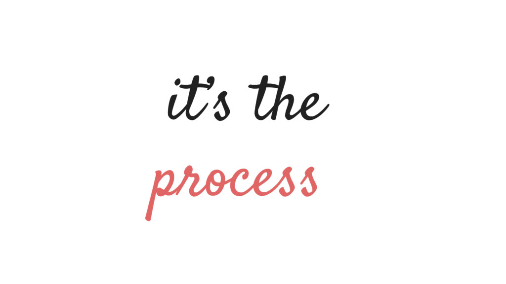 it's the process