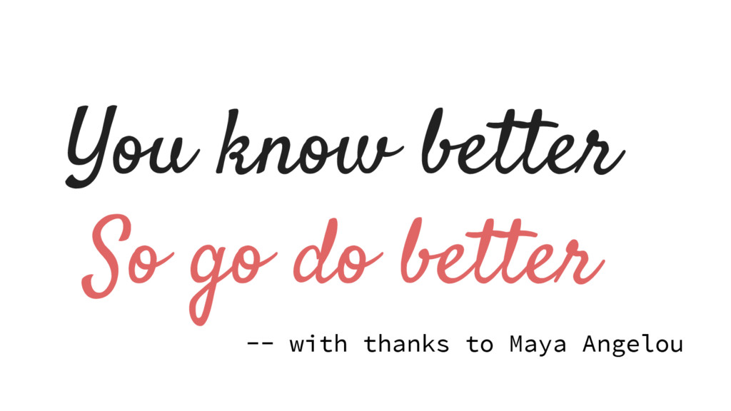 You know better So go do better -- with thanks ...