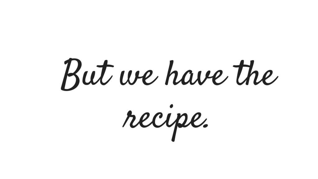 But we have the recipe.