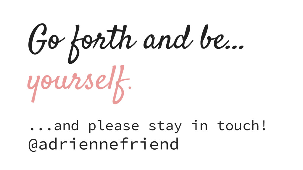 Go forth and be… yourself. ...and please stay i...
