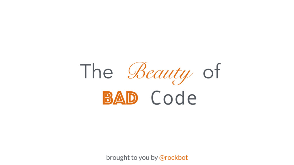 The Beauty of Bad Code brought to you by @rockb...