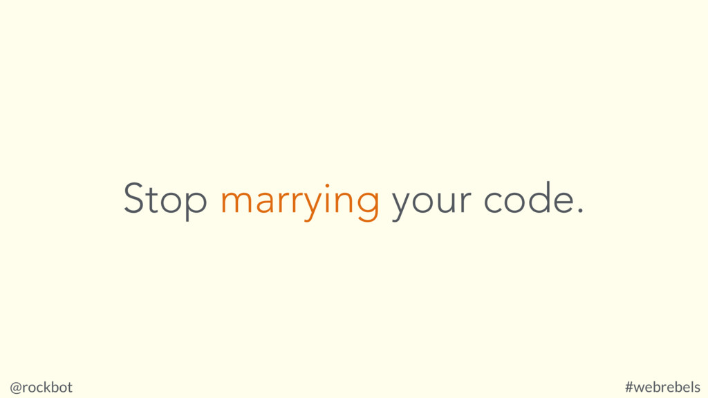 @rockbot #webrebels Stop marrying your code.