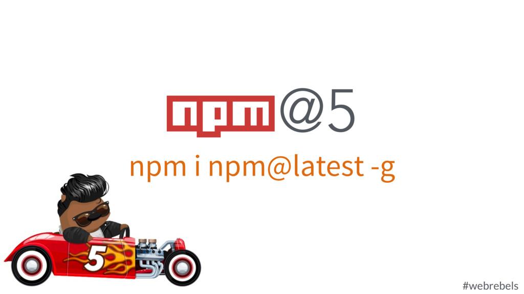 @rockbot #webrebels npm i npm@latest -g npm @5