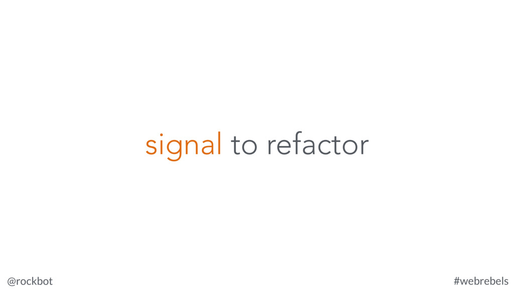 @rockbot #webrebels signal to refactor