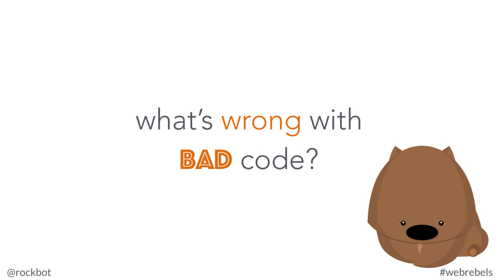 @rockbot #webrebels what's wrong with bad code?
