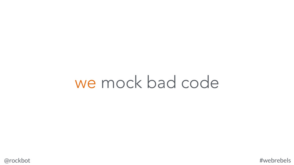 @rockbot #webrebels we mock bad code