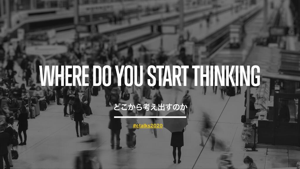 WHERE DO YOU START THINKING Ͳ͔͜Βߟ͑ग़͢ͷ͔ #ctalks2...