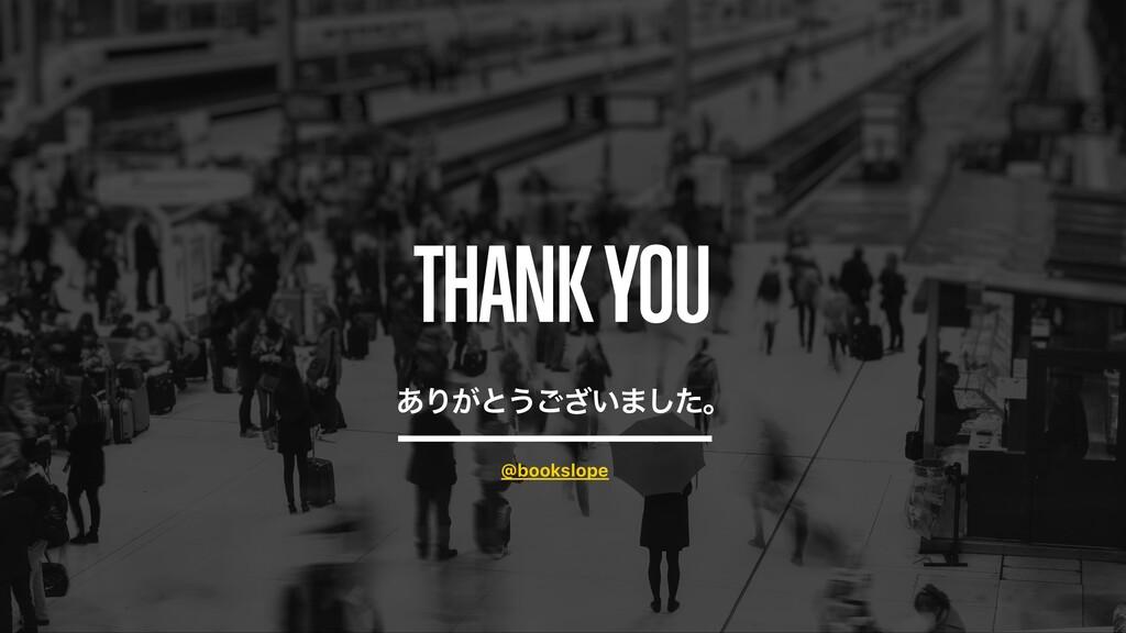 THANK YOU ͋Γ͕ͱ͏͍͟͝·ͨ͠ɻ @bookslope
