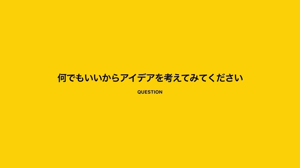 ԿͰ͍͍͔ΒΞΠσΞΛߟ͑ͯΈ͍ͯͩ͘͞ QUESTION