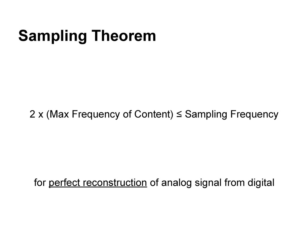Sampling Theorem 2 x (Max Frequency of Content)...
