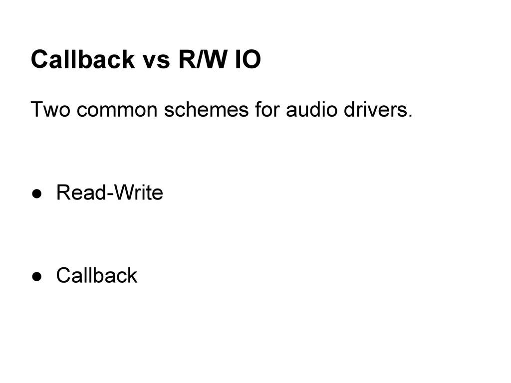 Callback vs R/W IO Two common schemes for audio...