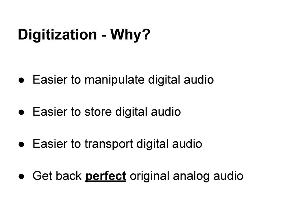Digitization - Why? ● Easier to manipulate digi...