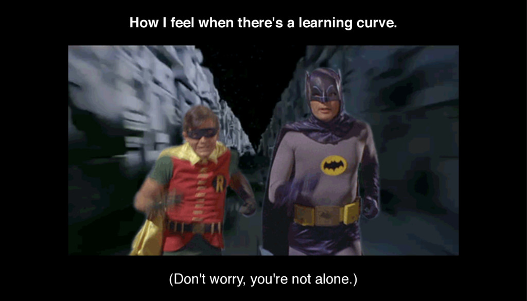 How I feel when there's a learning curve. (Don'...
