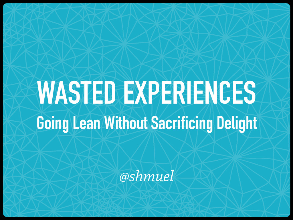 WASTED EXPERIENCES Going Lean Without Sacrifici...