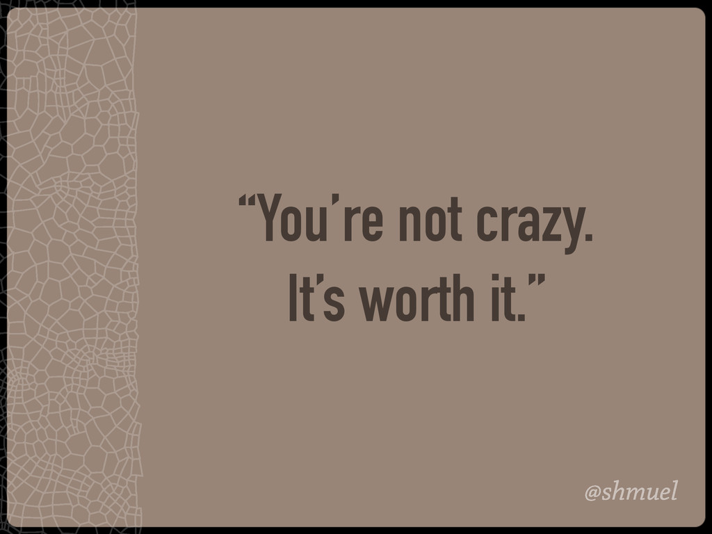 """@shmuel """"You're not crazy. It's worth it."""""""