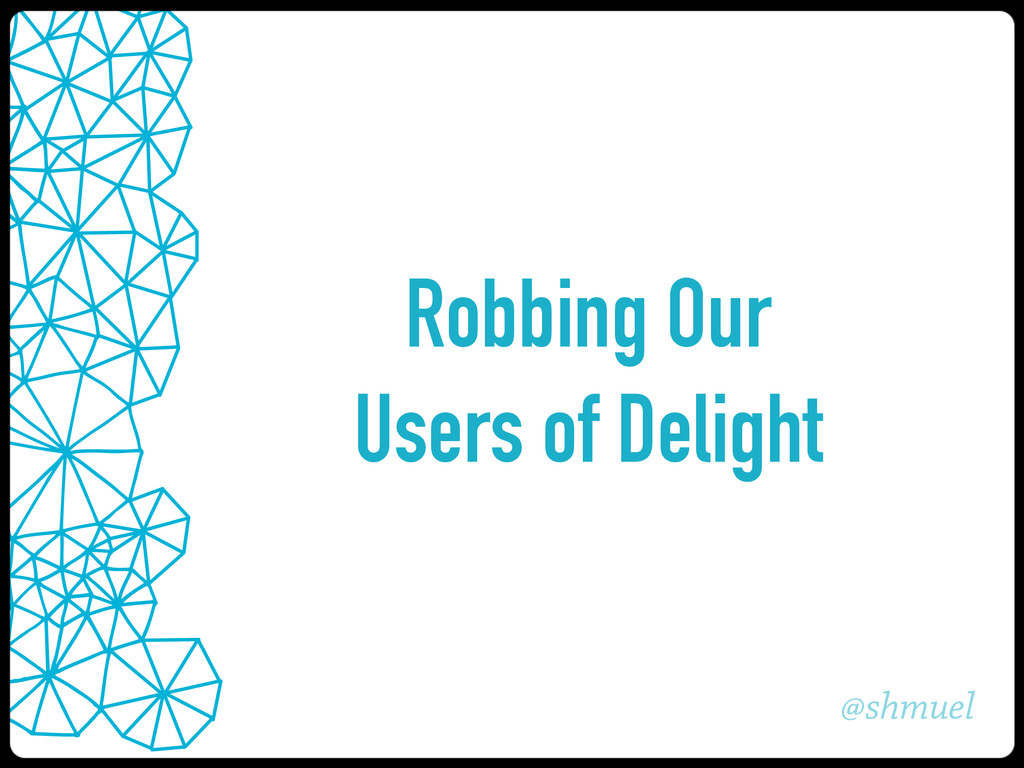 @shmuel Robbing Our Users of Delight