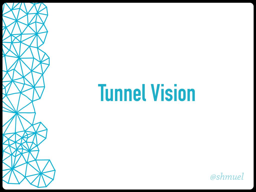 @shmuel Tunnel Vision