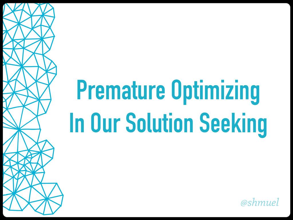 @shmuel Premature Optimizing In Our Solution Se...