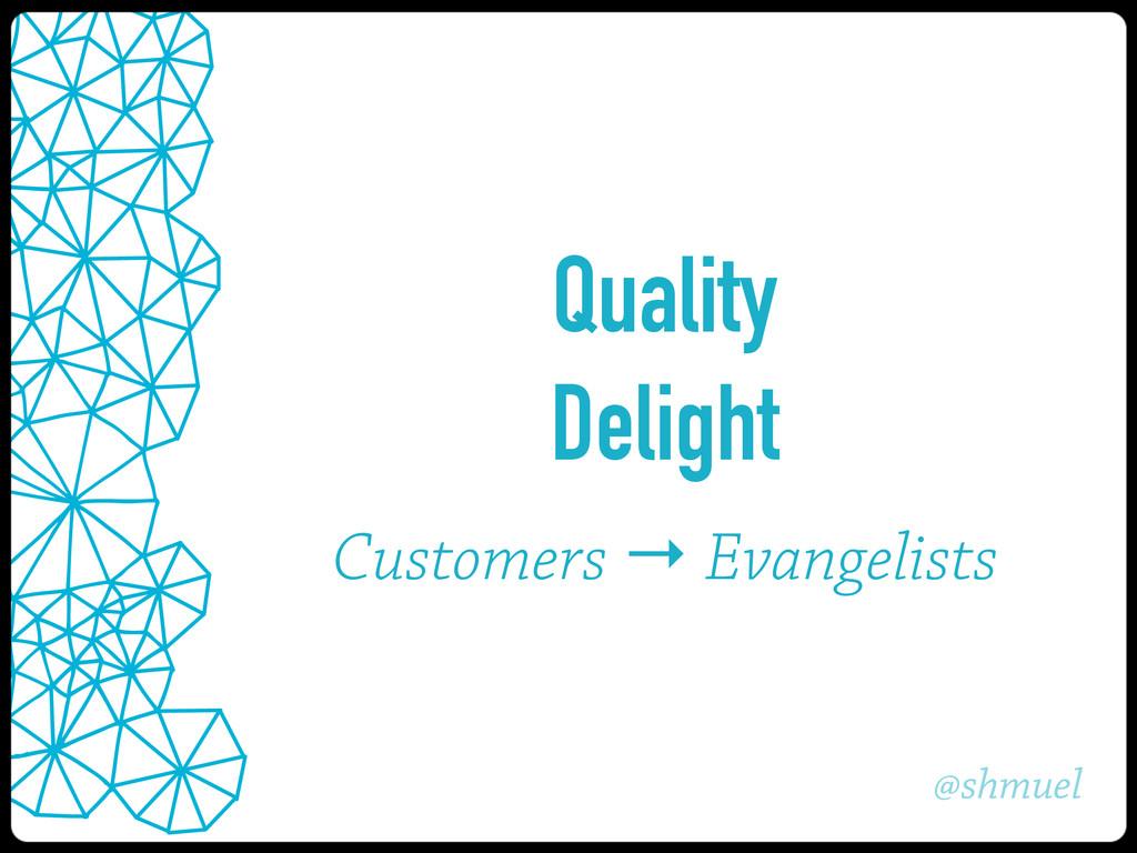 @shmuel Quality Delight Customers → Evangelists