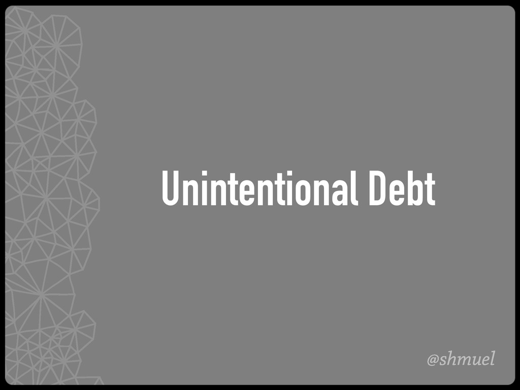 @shmuel Unintentional Debt