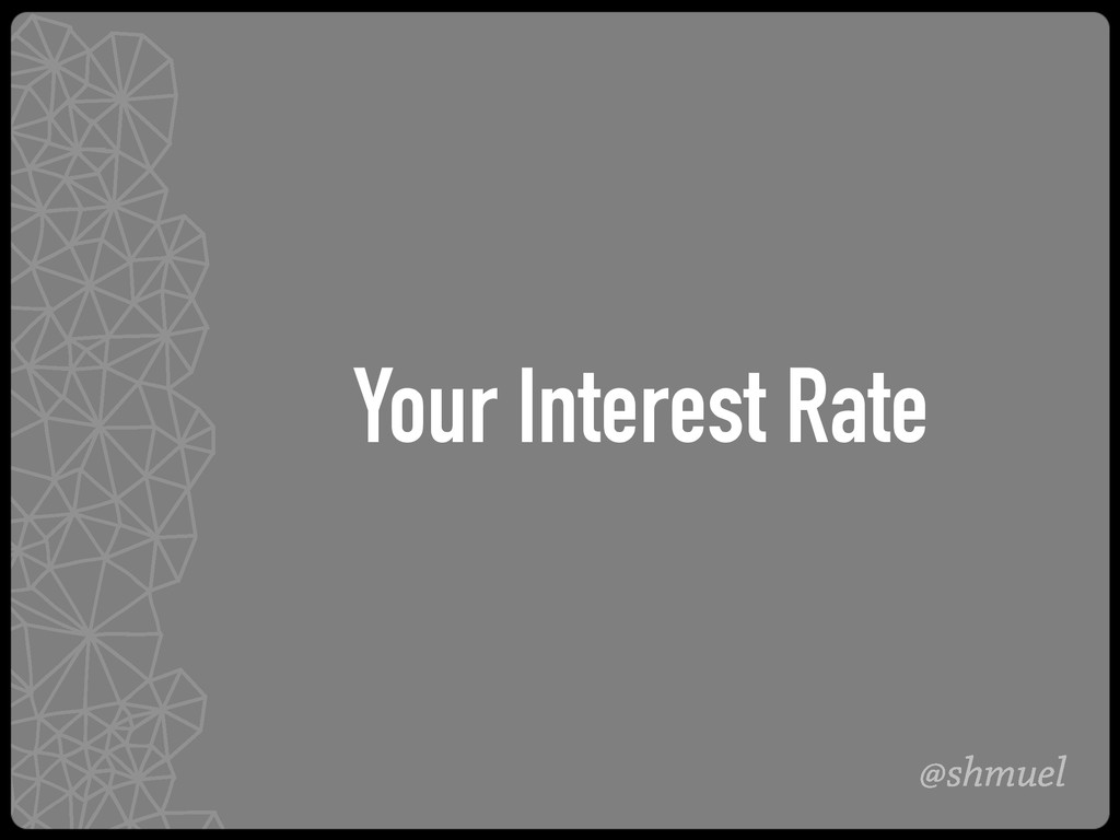 @shmuel Your Interest Rate