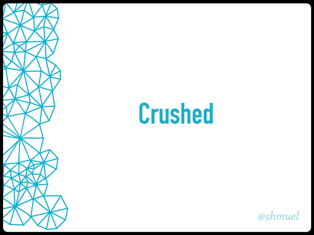 @shmuel Crushed