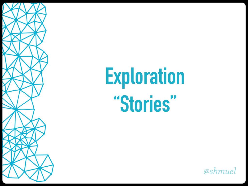 """@shmuel Exploration """"Stories"""""""
