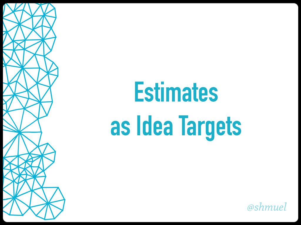 @shmuel Estimates as Idea Targets