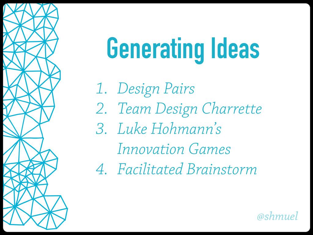 @shmuel Generating Ideas 1. Design Pairs 2. Tea...