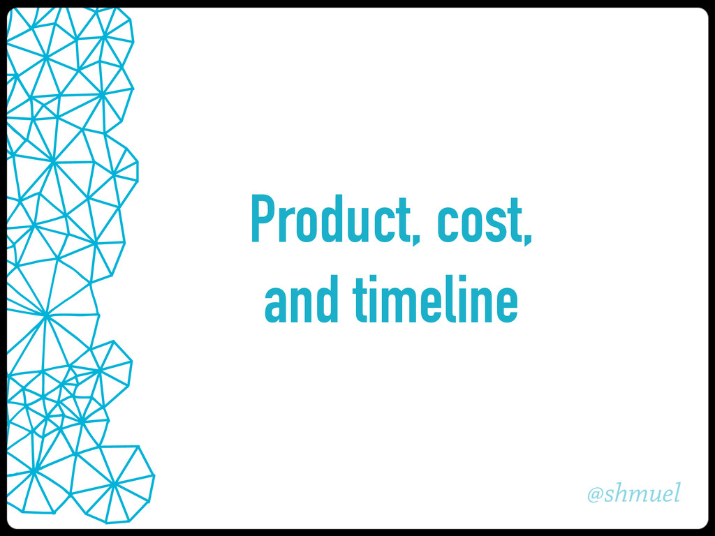 @shmuel Product, cost, and timeline