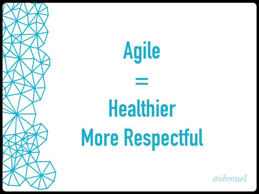 @shmuel Agile = Healthier More Respectful