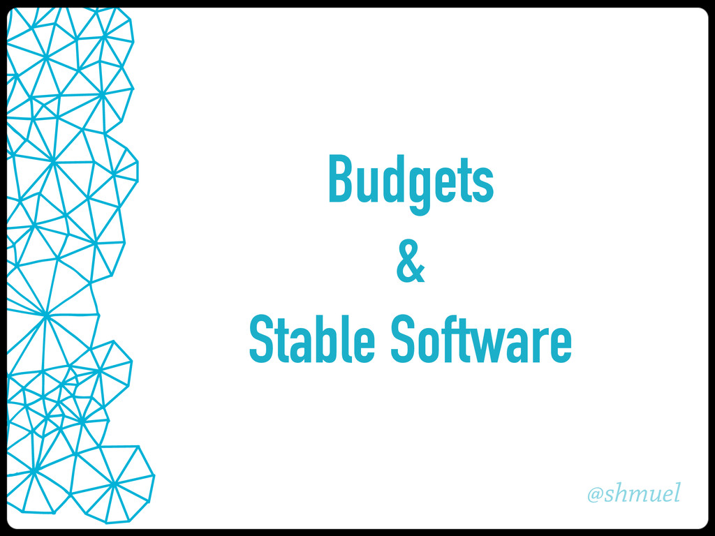 @shmuel Budgets & Stable Software