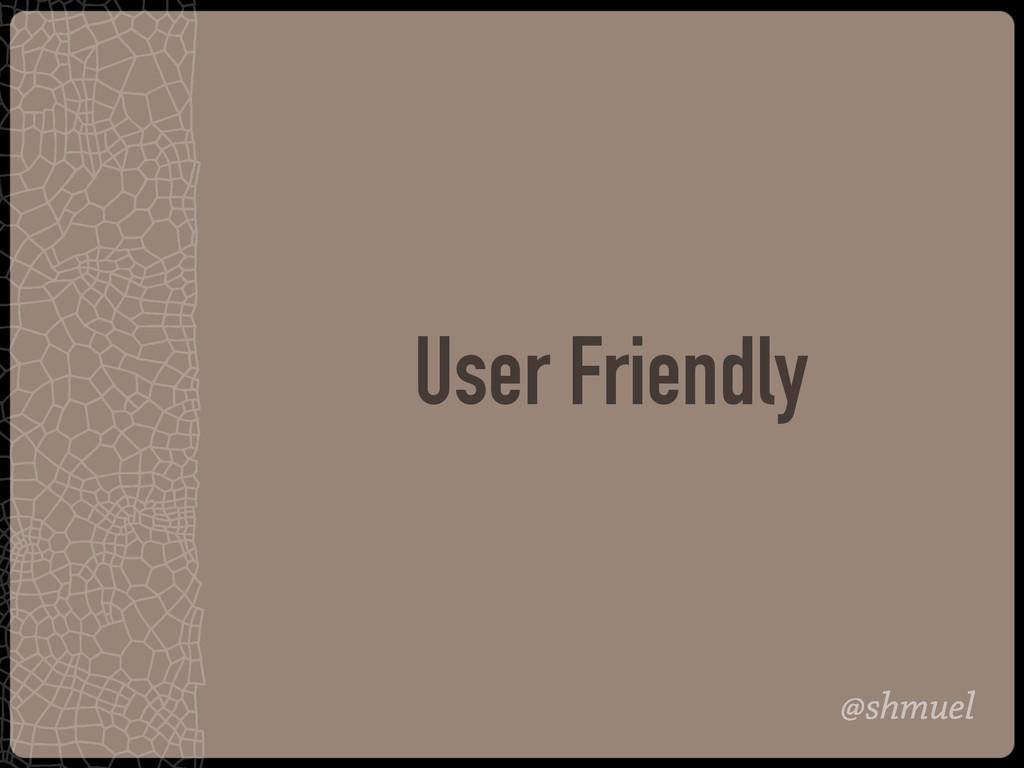 @shmuel User Friendly