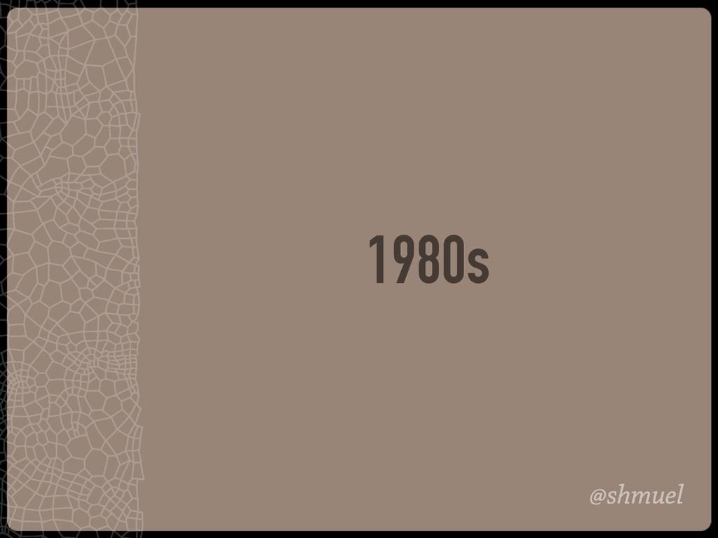 @shmuel 1980s