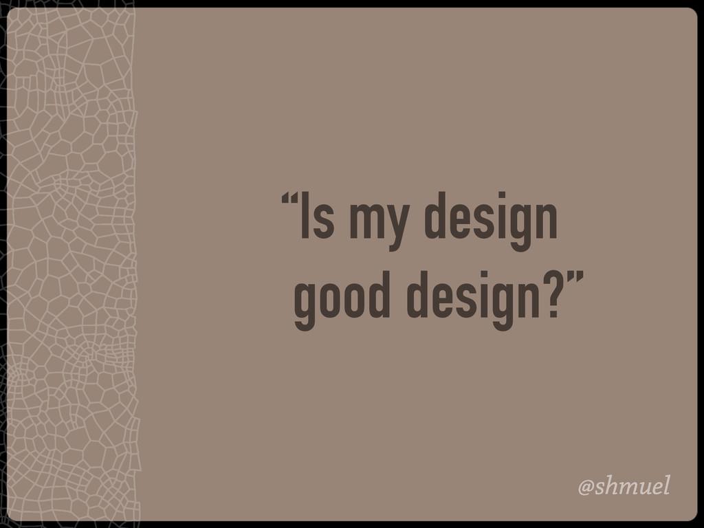 "@shmuel ""Is my design good design?"""