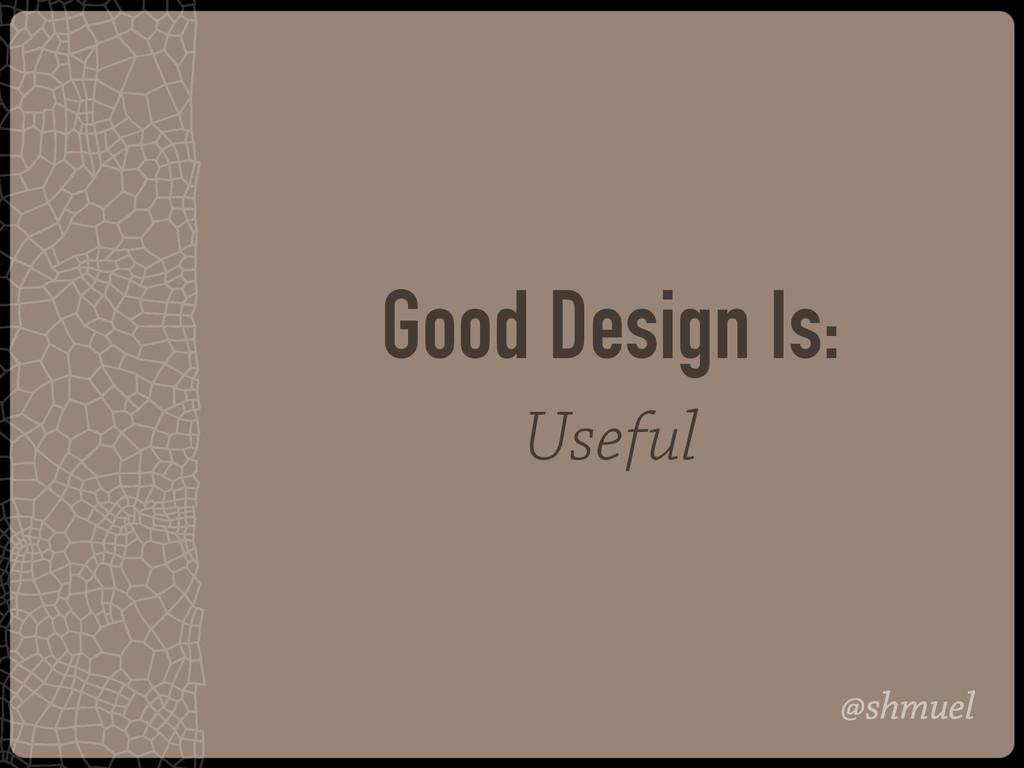 @shmuel Good Design Is: Useful