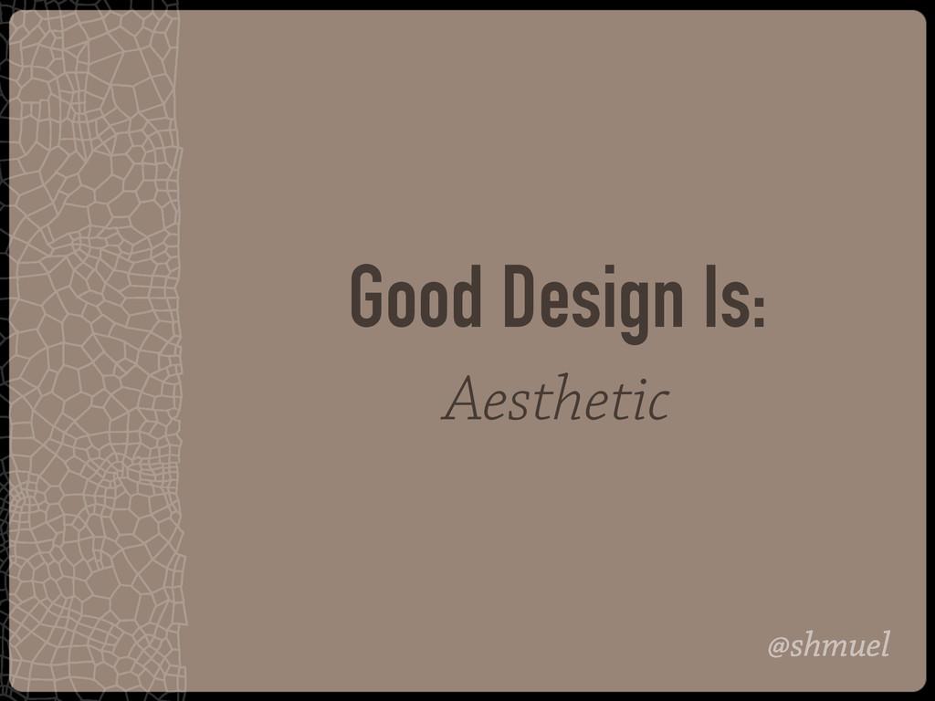@shmuel Good Design Is: Aesthetic